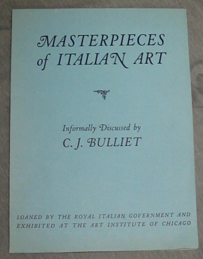 Masterpieces of Italian Art - Loaned by the Royal Italian Government and Exhibited At the Art Institute of Chicago, Bulliet, C. J