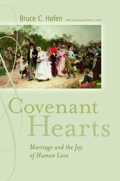 COVENANT HEARTS - Marriage and the Joy of Human Love, Hafen, Bruce C.