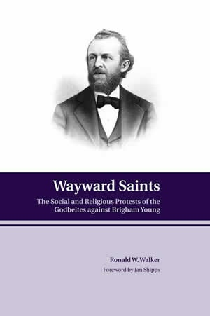 Wayward Saints - The Social and Religious Protests of the Godbeites Against Brigham Young, Walker, Ronald W.