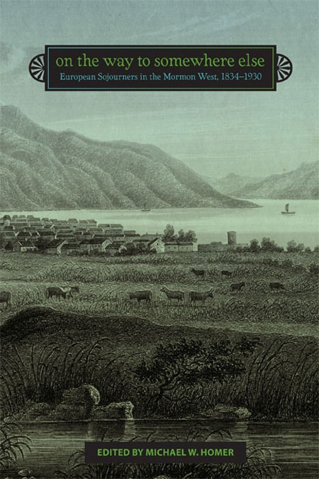 On the Way to Somewhere Else - European Sojourners in the Mormon West, 1834-1930, Homer, Michael W. (editor)