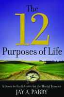 The 12 Purposes of Life: A Down-To-Earth Guide for the Mortal Traveler, Parry, Jay A.