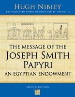 The Message of the Joseph Smith Papyri; An Egyptian Endowment An Egyptian Endowment - the COLLECTED WORKS of HUGH NIBLEY - VOL 16 -, Nibley, Hugh