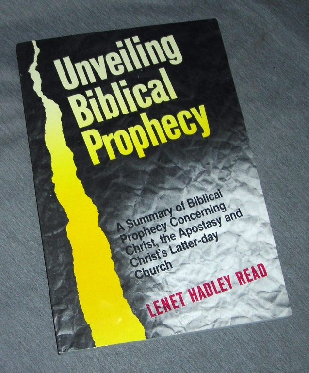 Unveiling Biblical Prophecy - A Summary of Biblical Prophecy Concerning Christ, the Apostasy and Christ's Latter-Day Church, Read, Lenet Hadley