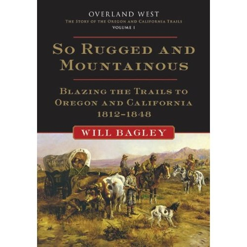 So Rugged and Mountainous - Blazing the Trails to Oregon and California 1812-1848, Bagley, Will