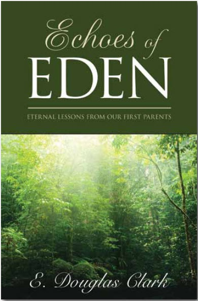 Echoes of Eden - Eternal Lessons from Our First Parents, Clark, E. Douglas