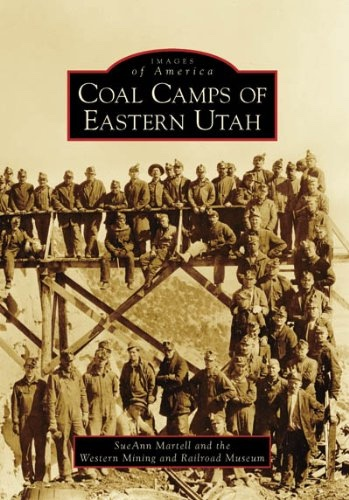 Coal Camps of Eastern Utah, Martell, SueAnn; The Western Mining and Railroad Museum