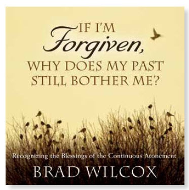 If I'm Forgiven, Why Does My Past Still bother Me? -  Recognizing the Blessings of the Continuous Atonement, Wilcox, Brad