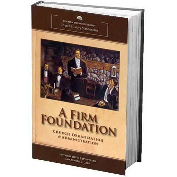 A Firm Foundation - Church Organization & Administration, Whittaker, David J. ; Garr, Arnold K.