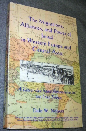 THE MIGRATIONS, ALLIANCES, AND POWER OF ISRAEL IN WESTERN EUROPE AND CENTRAL ASIA -  A Latter-day Saint perspective on the lost tribes, Nelson, Dale W