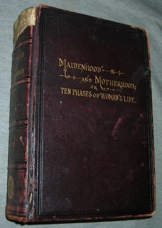 Maidenhood and Motherhood -  or, Ten Phases of Woman's Life, West, John D.