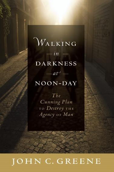 Walking in Darkness at Noon Day -  The Cunning Plan to Destroy the Agency of Man