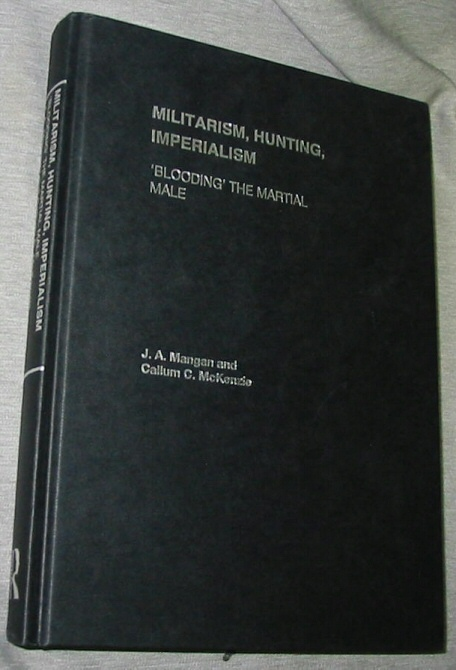 Militarism, Hunting, Imperialism -  'Blooding' the Martial Male, Mangan, J. A. & McKenzie Callum C.