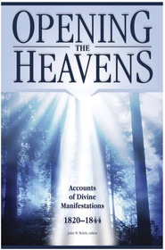 OPENING THE HEAVENS - Accounts of Divine Manifestations 1820-1844 Accounts of Divine Manifestations 1820-1844, Welch, John W.