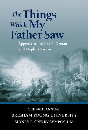 The Things Which My Father Saw - Approaches to Lehi's Dream and Nephi's Vision -  40th Annual Brigham Young University Sidney B. Sperry Symposium