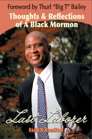 Last Laborer  -  Thoughts & Reflections of a Black Mormon, Hamilton, Keith N.; Bailey, Thurl