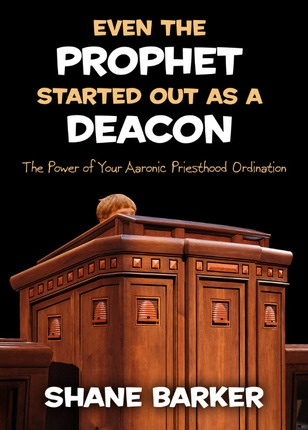 Even the Prophet Started out As a Deacon - The Power of Your Aaronic Priesthood Ordination, Barker, Shane