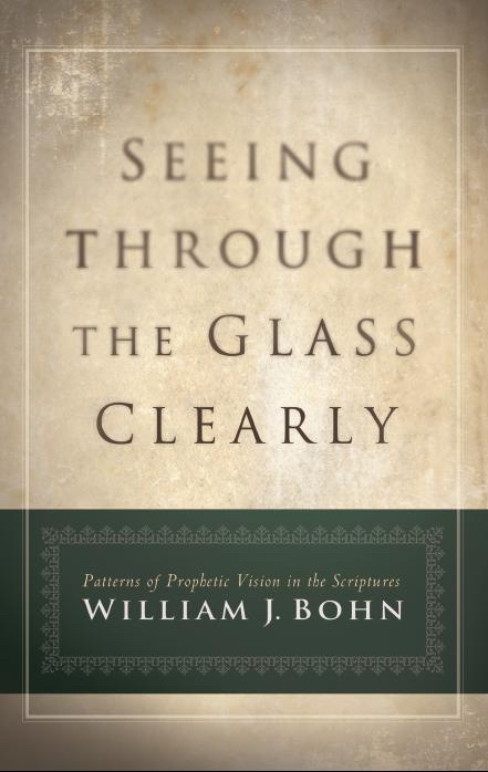 Seeing Through the Glass Clearly -  Patterns of Prophetic Vision in the Scriptures, Bohn, William J.