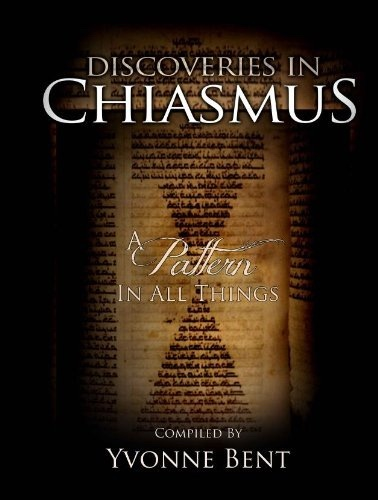 Discoveries in Chiasmus - A Pattern in All Things, Bent, Yvonne (Compiler) And Denver Snuffer And Greg Carlston And Scott L. Vanatter & Jared R. Demke