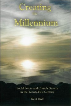 Creating the Millennium: Social Forces and Church Growth in the Twenty-First Century, Huff, Kent