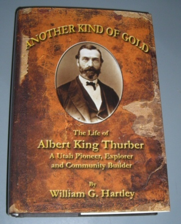 Another Kind of Gold -  The Life of Albert King Thurber - A Utah Pioneer, Explorer, and Community Builder, Hartley, William G.