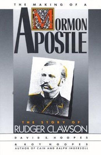 THE MAKING OF A MORMON APOSTLE : A BIOGRAPHY OF RUDGER CLAWSON, Hoopes, David S. ; Hoopes, Roy
