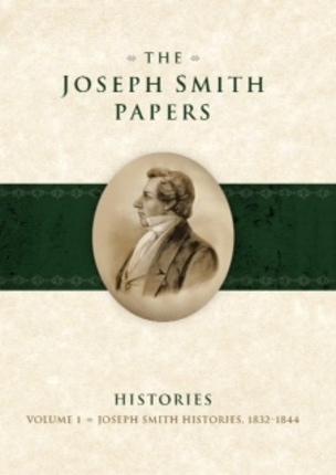 The Joseph Smith Papers - Histories, Vol. 1 (1832-1844), Karen Lynn Davidson (Editor), David J. Whittaker (Editor), Mark R. Ashurst-McGee (Editor), Richard L. Jensen (Editor)