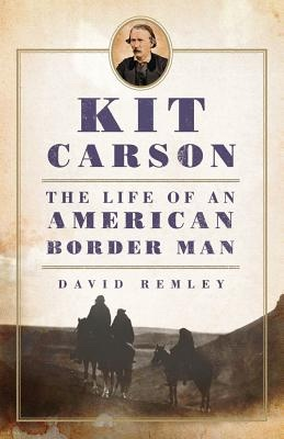 Kit Carson -  The Life of an American Border Man, Remley, David