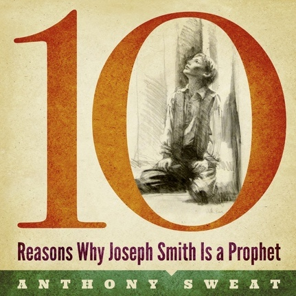 10 Reasons Why Joseph Smith Is a Prophet, Sweat, Anthony