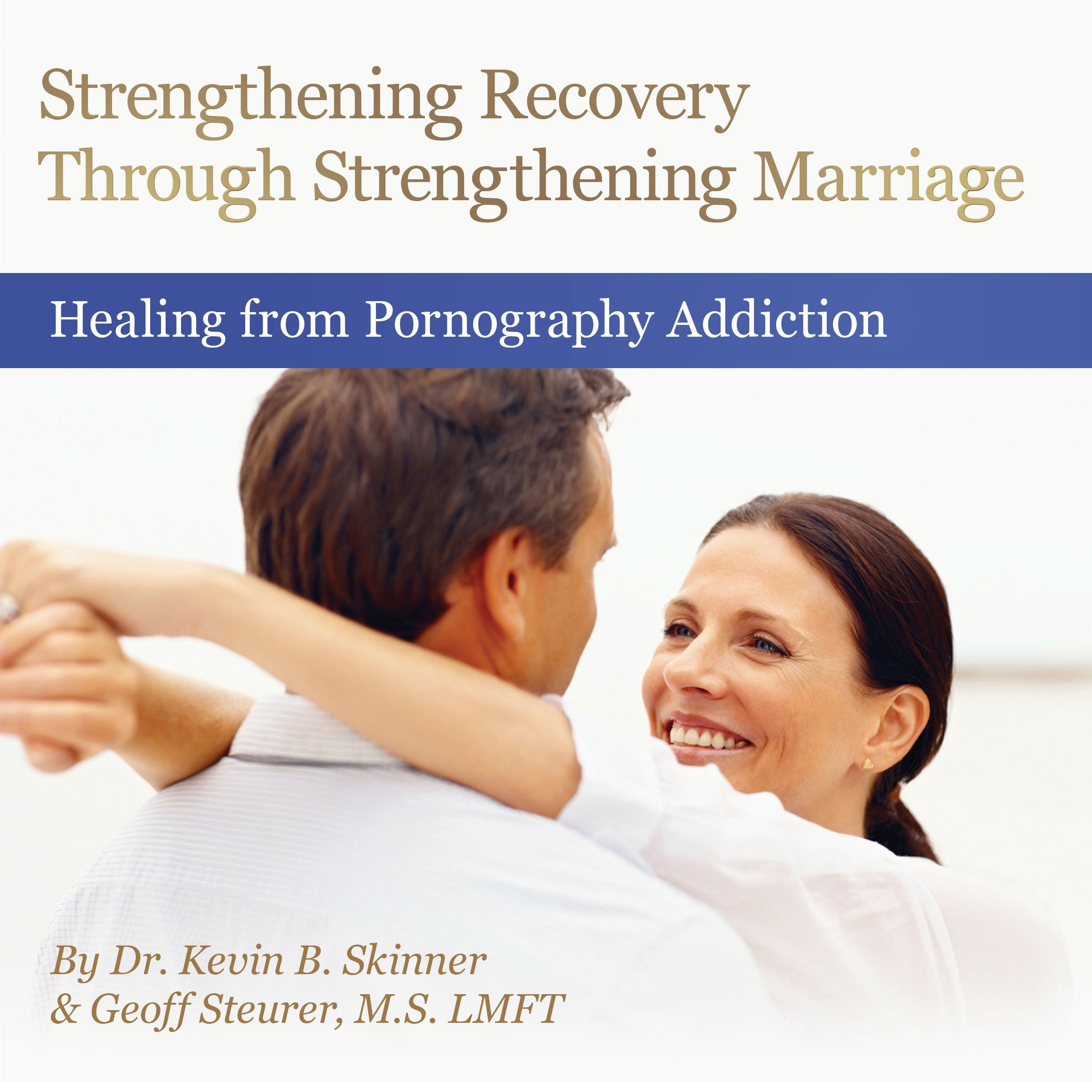 Strengthening Recovery through Strengthening Marriage, Skinner, Kevin PhD with Geoff Steurer, M.S., LMFT