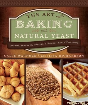 The Art of Baking with Natural Yeast -   Breads, Pancakes, Waffles, Cinnamon Rolls and Muffins, Warnock, Caleb & Melissa Richardson