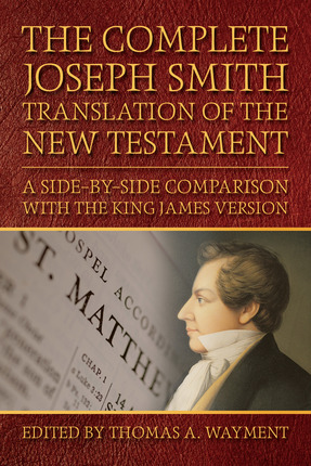 The Complete Joseph Smith Translation of the New Testament - A Side-By-Side Comparison with the King James Version, Wayment, Thomas A.
