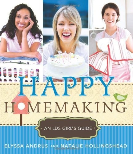 Happy Homemaking - An LDS Girl's Guide, Andrus, Elyssa And Natalie Hollingshead