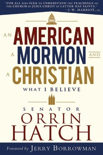 An American, a Mormon, and a Christian: What I Believe by Senator Orrin G. Hatch, Hatch, Orrin G.