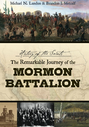 History of the Saints: The Remarkable Journey of the Mormon Battalion, Landon, Michael N. And Brandon J. Metcalf