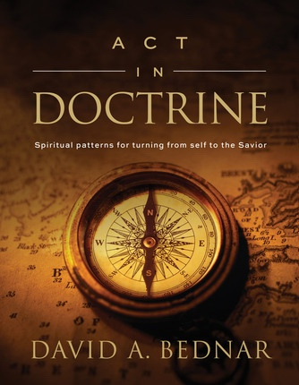 Act in Doctrine - Spiritual Patterns for Turning from Self to the Savior, Bednar, David A.