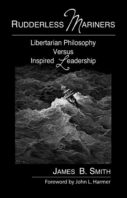 Rudderless Mariners - Libertarianism versus Inspired Leadership, Smith, James Bradford