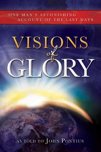 Visions of Glory -   One Man's Astonishing Account of the Last Days, Pontius, John