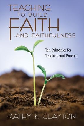 Teaching to Build Faith and Faithfulness -   Ten Principles for Teachers and Parents, Clayton, Kathy K.
