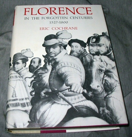Florence in the Forgotten Centuries, 1527-1800  A History of Florence and the Florentines in the Age of the Grand Dukes, Cochrane, Eric
