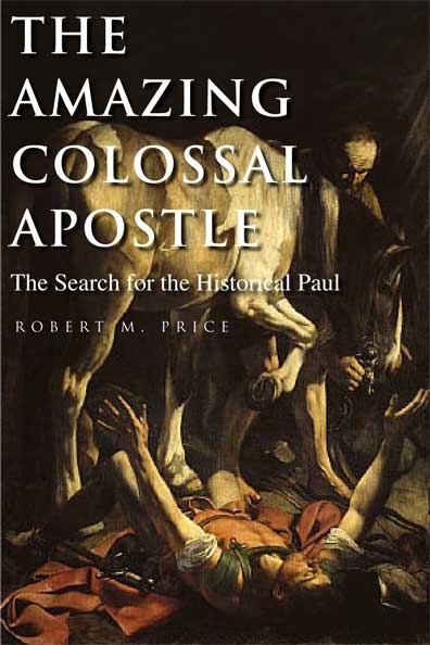 The Amazing Colossal Apostle -  The Search For The Historical Paul, Price, Robert M.