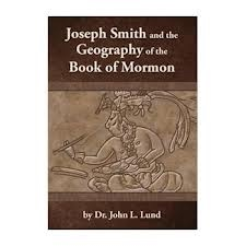Joseph Smith and the Geography of the Book of Mormon, Lund, Dr. John L.