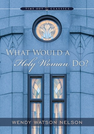 What Would A Holy Woman Do?, Nelson, Wendy Watson