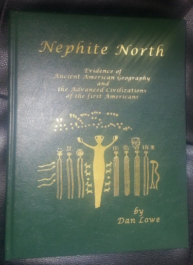 Nephite North - Evidence of Ancient American Geography and the Advanced Civilizations of the first Americans, Lowe, Dan