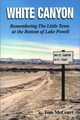 White Canyon -  Remembering The Little Town at the Bottom of Lake Powel, McCourt, Tom