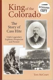 King of the Colorado -  The Story Of Cass Hite, Utah's Legendary Explorer, Prospecter and Pioneer, McCourt, Tom