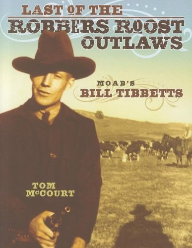 Last Of The Robbers Roost Outlaws -  Moab's Bill Tibbetts, McCourt, Tom