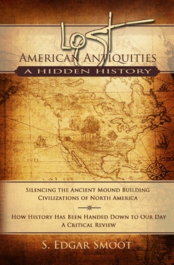 Lost American Antiquities, A Hidden History -  Silencing the ancient mound building civilizations of north america. How history has been handed down to our day, a critical review., Smoot, S. Edgar