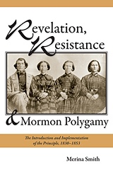 Revelation, Resistance, and Mormon Polygamy -  The Introduction and Implementation of the Principle, 1830-1853, Smith, Merina