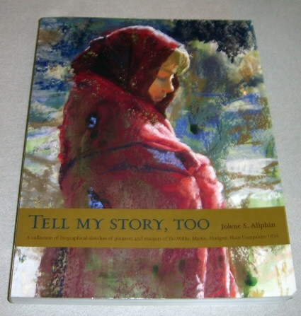 Tell My Story, Too - A Collection of Biographical Sketches of Pioneers and Rescuers of the Willie, Martin, Hodgett, Hunt Companies 1856, Allphin, Jolene S.