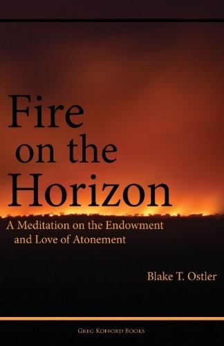Fire on the Horizon - A Meditation on the Endowment and Love of Atonement, Ostler, Blake T.